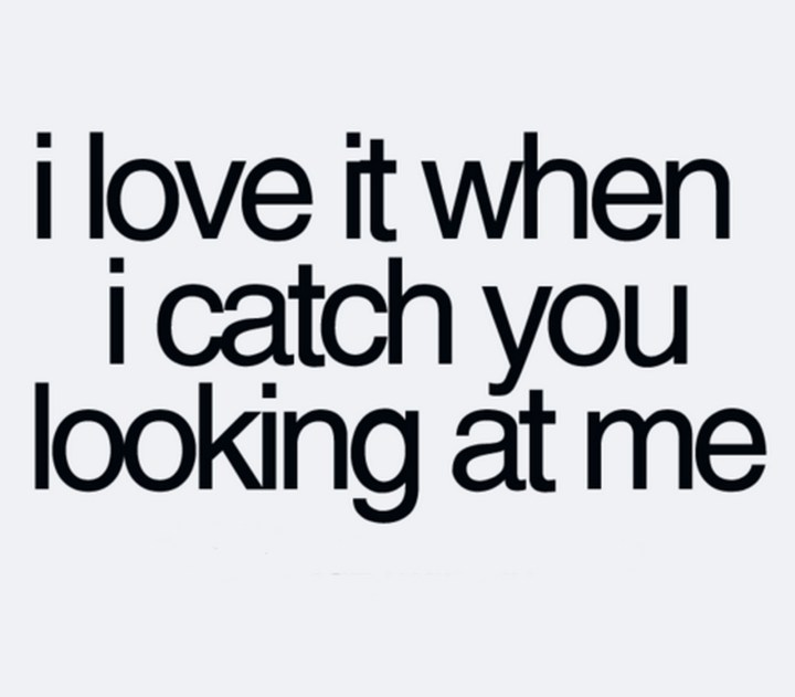 "45 Crush Quotes - ""I love it when I catch you looking at me."""