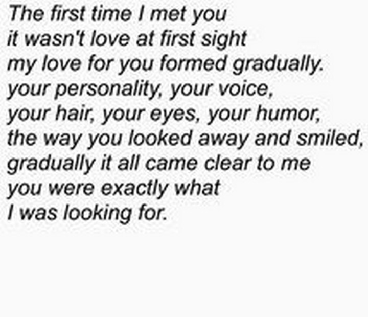 "45 Crush Quotes - ""The first time I met you it wasn't love at first sight my love for you formed gradually. Your personality, your voice, your hair, your eyes, your humor, the way you looked away and smiled, gradually it all came clear to me you were exactly what I was looking for."""