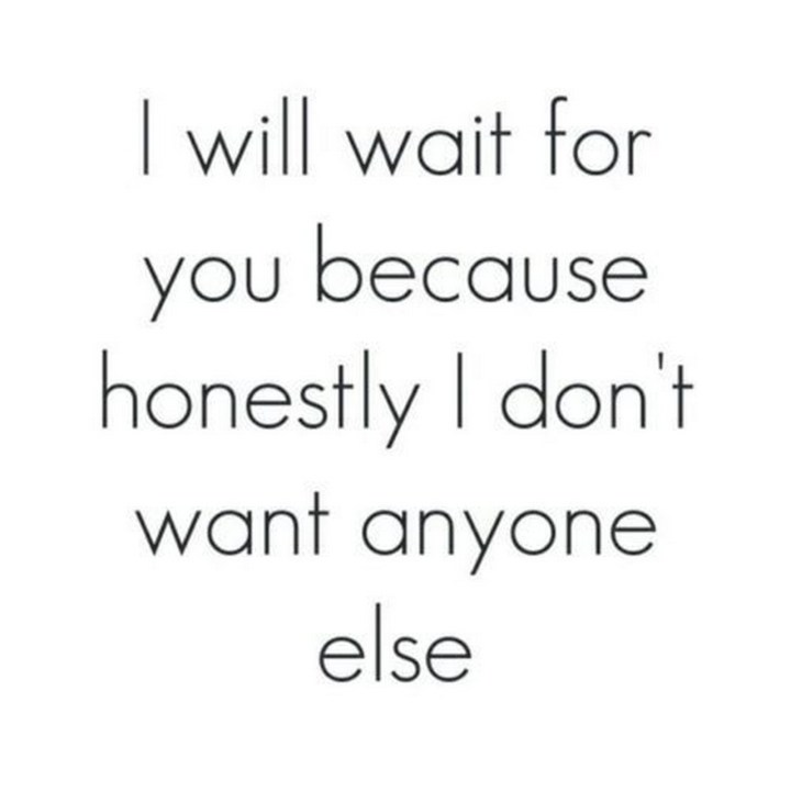 "45 Crush Quotes - ""I will wait for you because honestly I don't want anyone else."""
