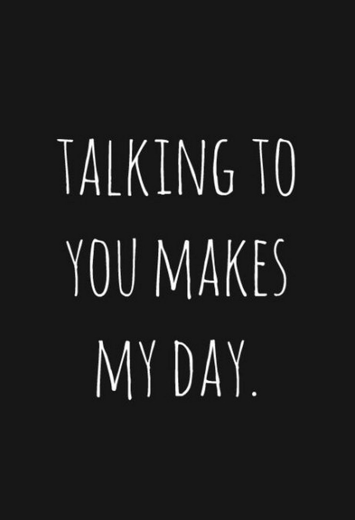 "45 Crush Quotes - ""Talking to you makes my day."""