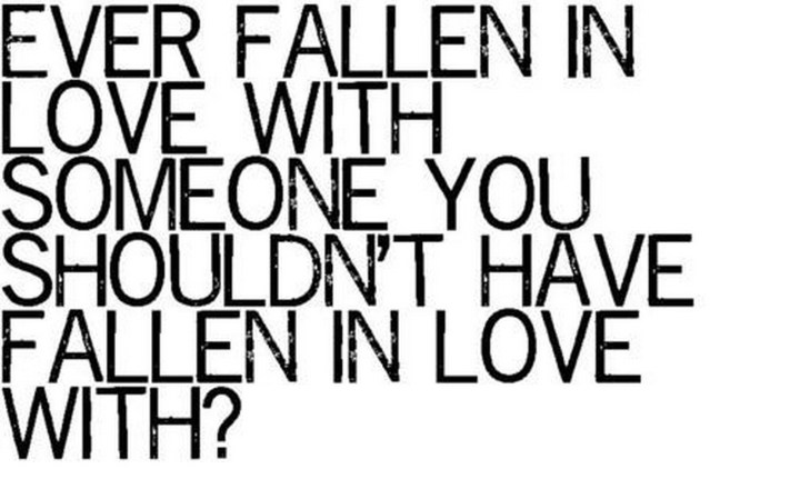 "45 Crush Quotes - ""Ever fallen in love with someone you shouldn't have fallen in love with?"""