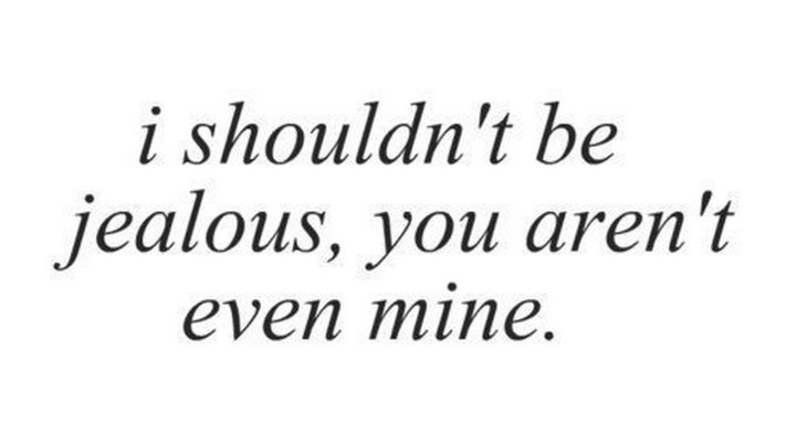 "45 Crush Quotes - ""I should be jealous, you aren't even mine."""