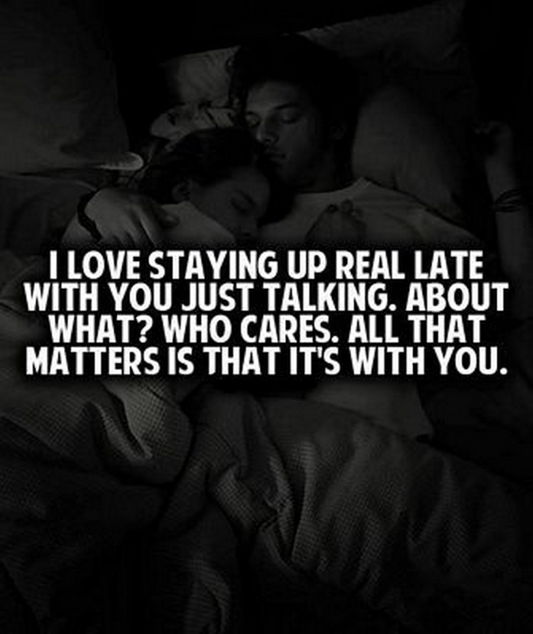 """55 Romantic Quotes - """"I love staying up real late with you just talking. About what? Who cares. All that matters is that it's with you."""""""