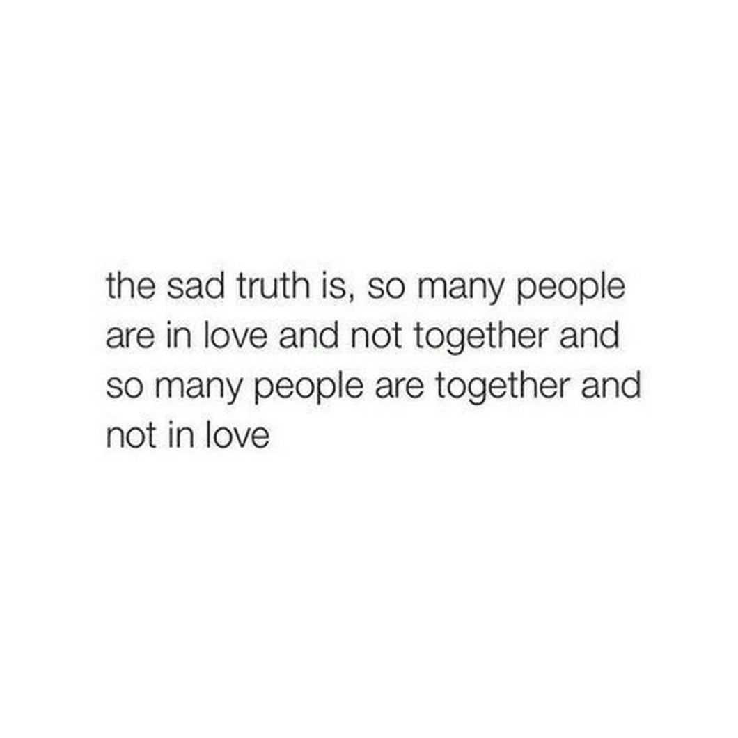 """55 Romantic Quotes - """"The sad truth is, so many people are in love and not together and so many people are together and not in love."""""""