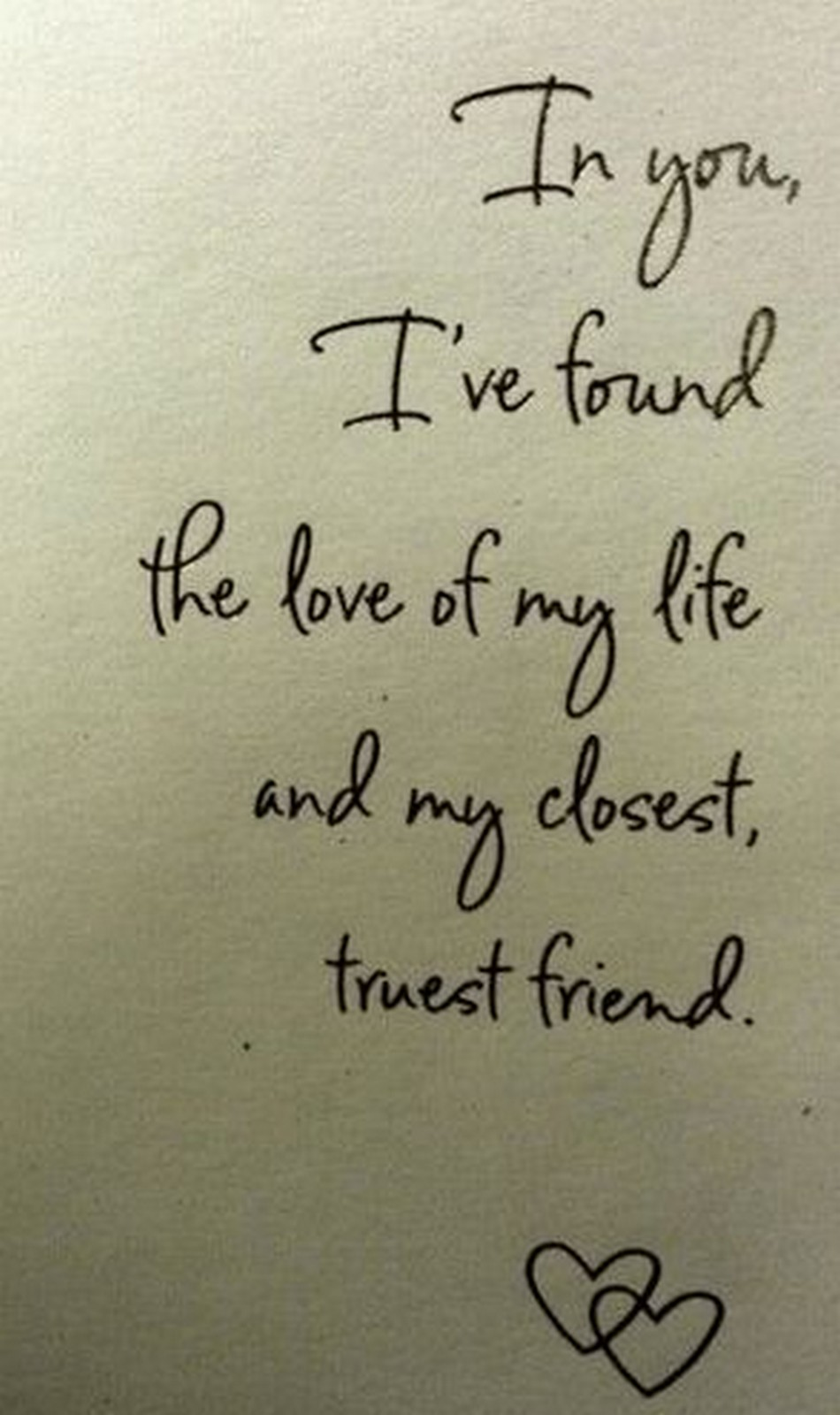 """55 Romantic Quotes - """"In you, I've found the love of my life and my closest, truest friend."""""""