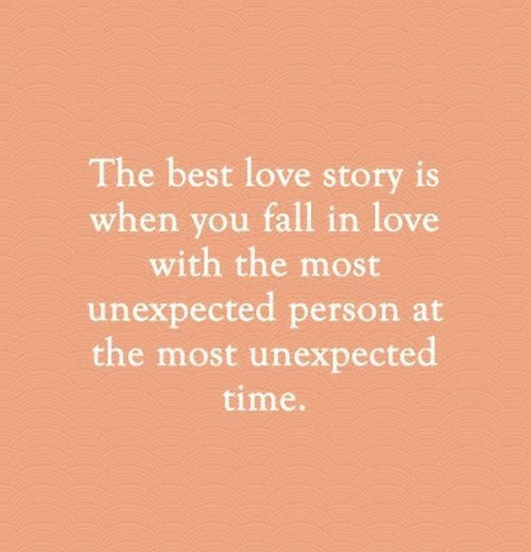 """55 Romantic Quotes - """"The best love story is when you fall in love with the most unexpected person at the most unexpected time."""""""