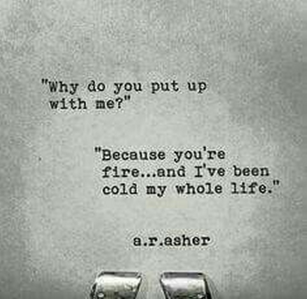 """55 Romantic Quotes - """"""""Why do you put up with me?"""" """"Because you're fire...and I've been cold my whole life."""""""" - A.R.Asher"""