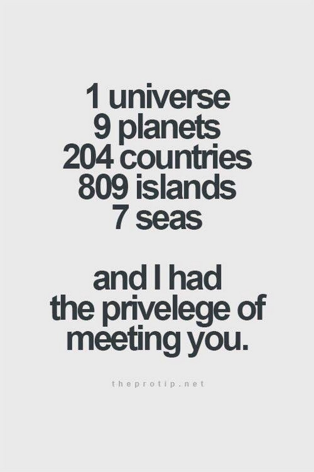 """55 Romantic Quotes - """"1 universe, 9 planets, 204 countries, 809 islands, 7 seas, and I had the privelege of meeting you."""""""