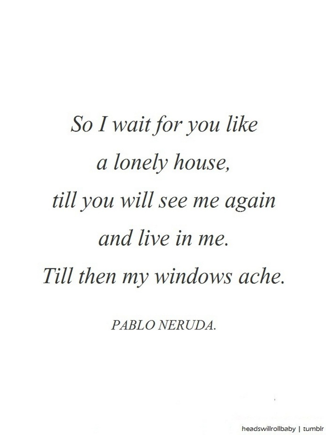 """55 Romantic Quotes - """"So I wait for you like a lonely house, till you will see me again and live in me. Till then my windows ache."""" - Pablo Neruda"""