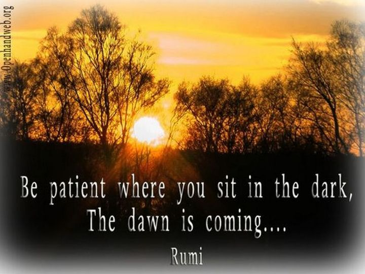 "27 Rumi Quotes - ""Be patient where you sit in the dark, the dawn is coming..."" - Rumi"