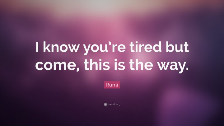 "27 Rumi Quotes - ""I know you're tired but come, this is the way."" - Rumi"