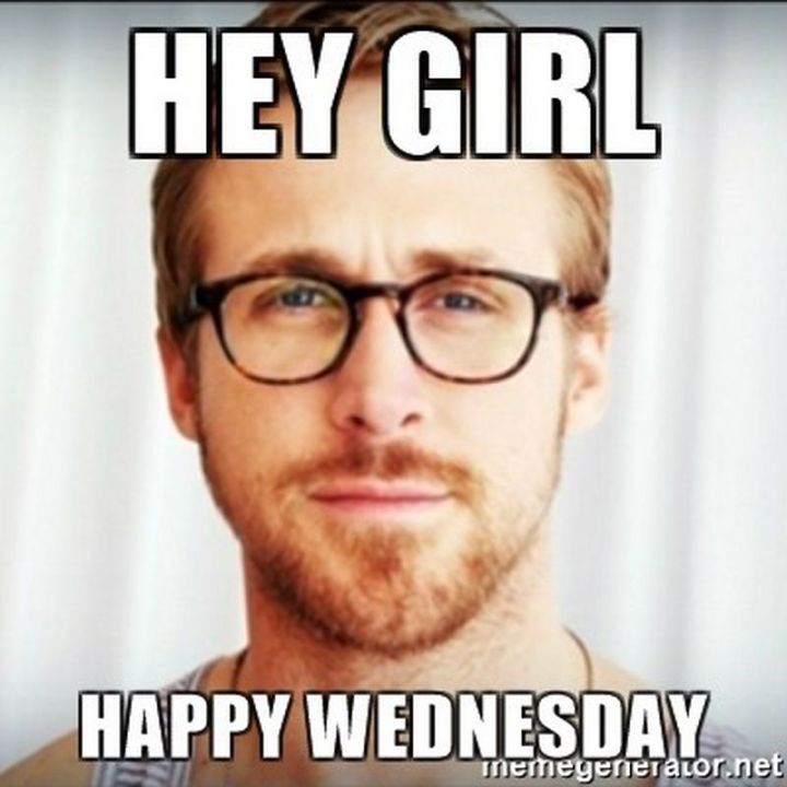 "15 Funny Wednesday Memes - ""Hey, girl. Happy Wednesday."""