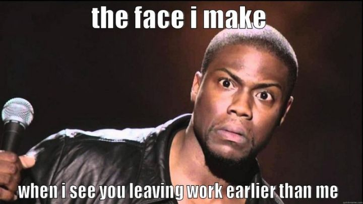 """47 Funny Work Memes - """"The face I make when I see you leaving work earlier than me."""""""
