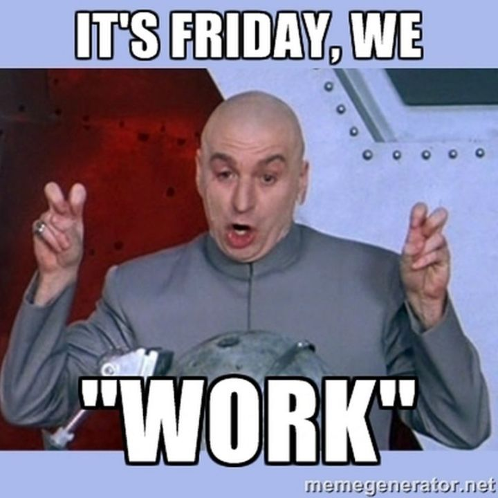 """27 Funny Friday Memes - """"It's Friday, we 'work'."""""""