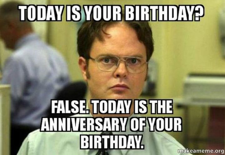 "101 Happy Birthday Memes - ""Today is your birthday? False. Today is the anniversary of your birthday."""