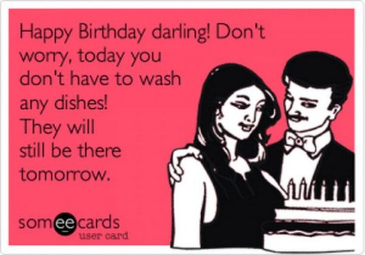 "101 Happy Birthday Memes - ""Happy Birthday darling! Don't worry, today you don't have to wash any dishes! They will still be there tomorrow."""