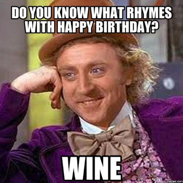 "101 Happy Birthday Memes - ""Do you know what rhymes with Happy Birthday? Wine."""