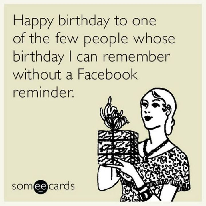 """Happy birthday to one of the few people whose birthday I can remember without a Facebook reminder."""