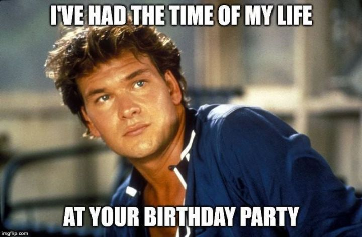 """I've had the time of my life at your birthday party."""