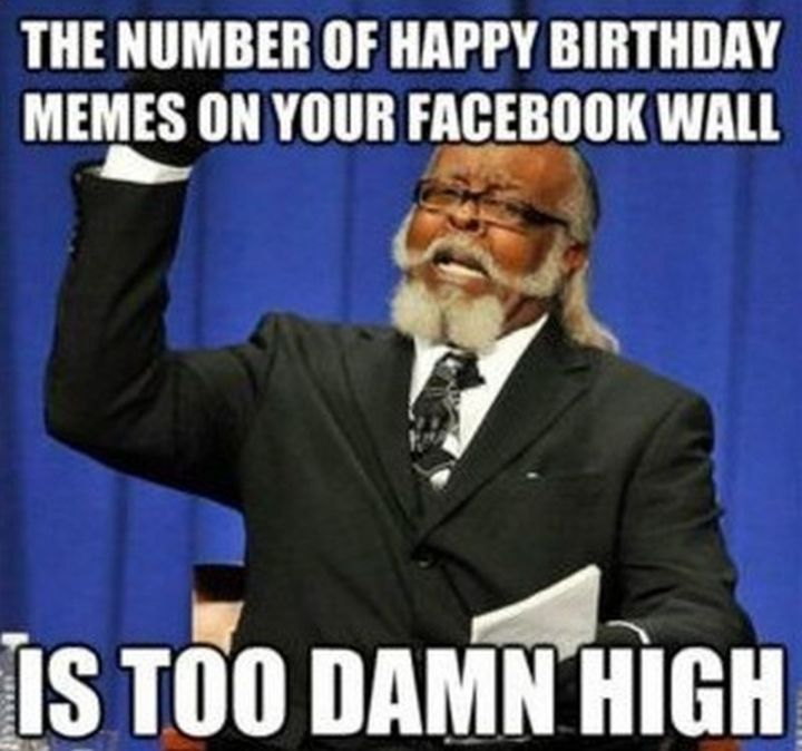 """The number of happy birthday memes on your facebook wall is too damn high."""