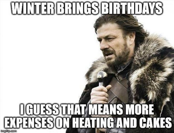 """Winter brings birthdays. I guess that means more expenses on heating and cakes."""