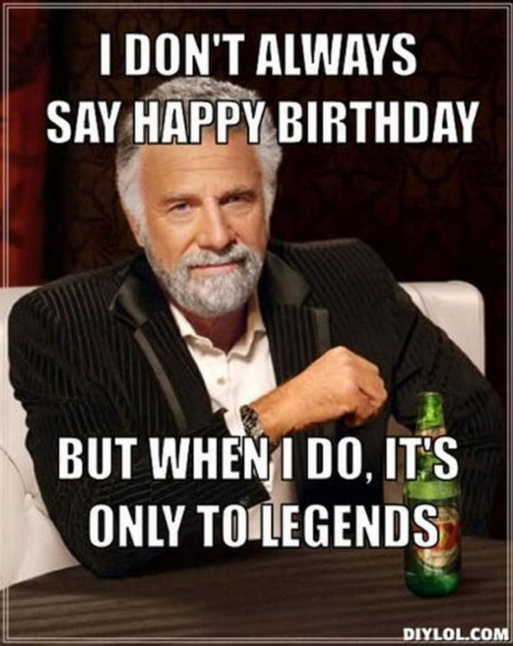 """I don't always say happy birthday but when I do, it's only to legends."""