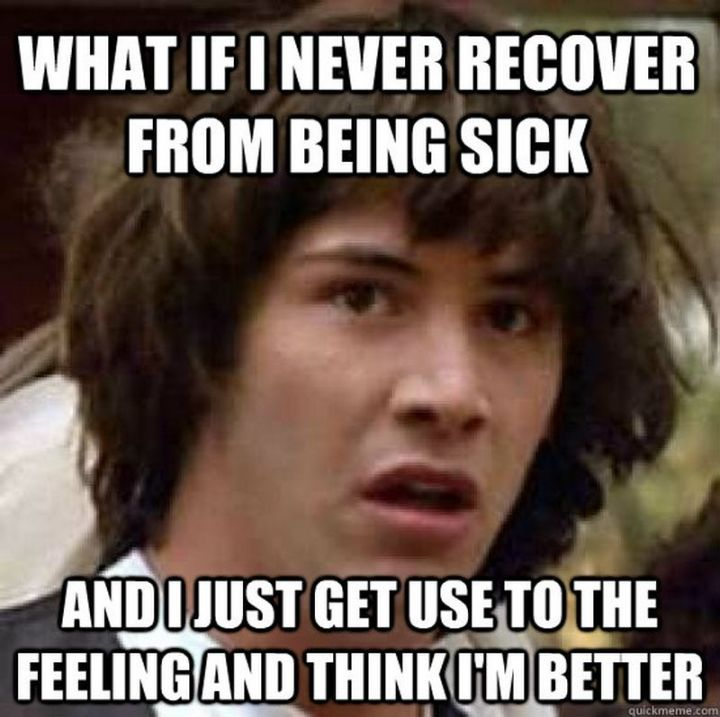 """23 Sick Memes - """"What if I never recover from being sick and I just get used to the feeling and think I'm better."""""""