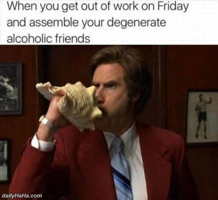 "30 Friday Work Memes - ""When you get out of work on Friday and assemble your degenerate alcoholic friends."""