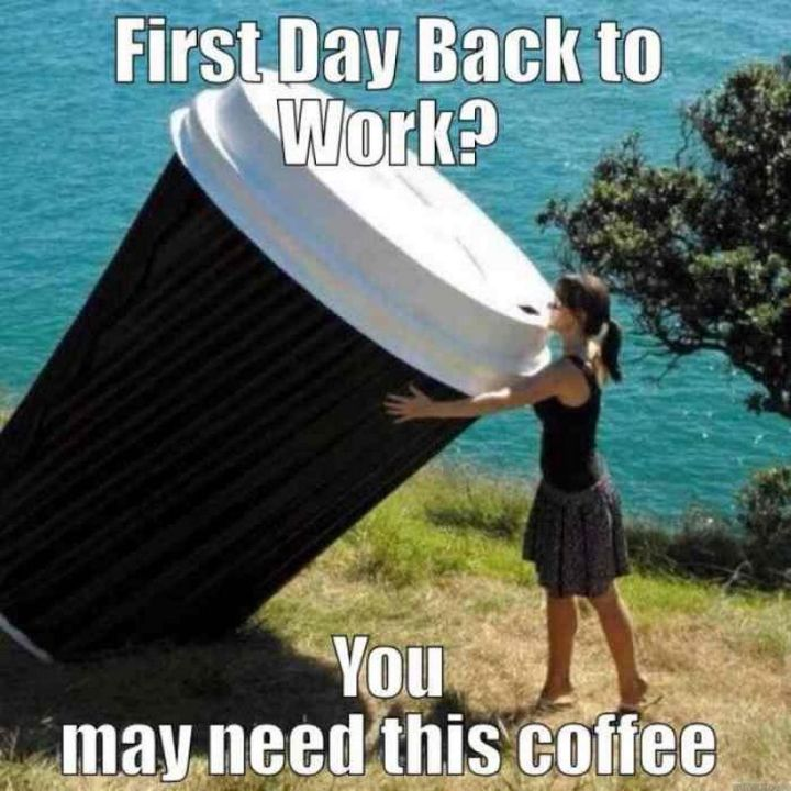 """21 Back to Work Memes - """"First day back to work? You may need this coffee."""""""