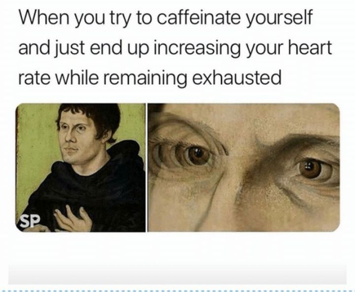 """37 Best Exhausted Memes - """"When you try to caffeinate yourself and just end up increasing your heart rate while remaining exhausted."""""""