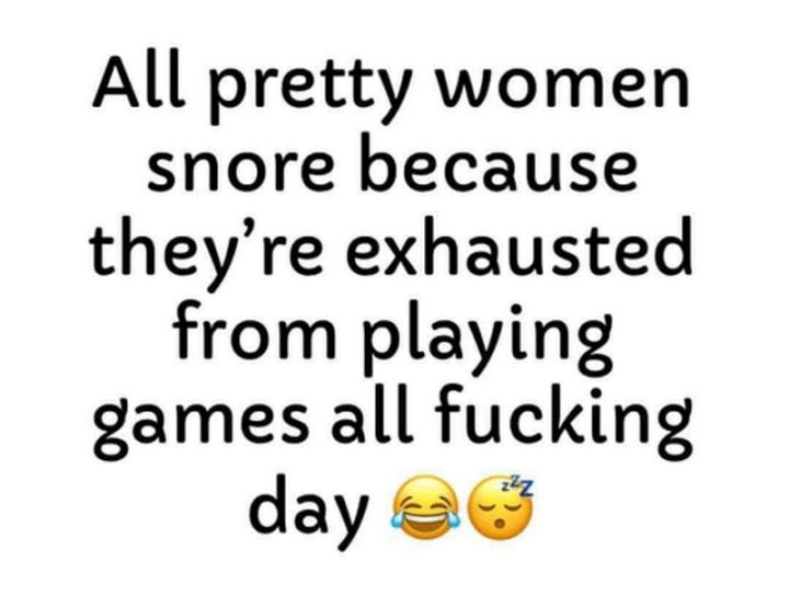"""37 Best Exhausted Memes - """"All pretty women snore because they're exhausted from playing games all f**king day."""""""