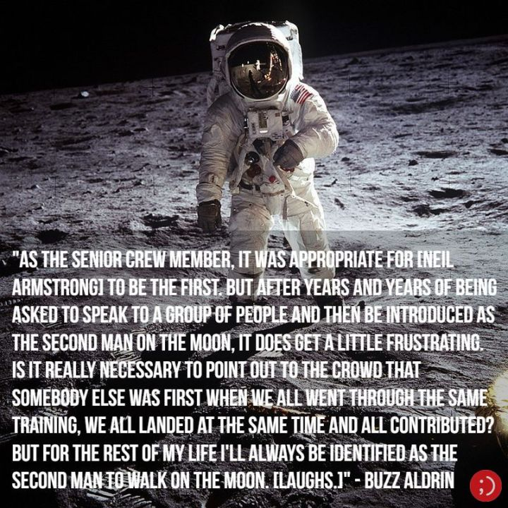 "17 Buzz Aldrin Quotes - ""As the senior crew member, it was appropriate for [Neil Armstrong] to be the first. But after years and years of being asked to speak to a group of people and then be introduced as the second man on the Moon, it does get a little frustrating. Is it really necessary to point out to the crowd that somebody else was first when we all went through the same training, we all landed at the same time and all contributed? But for the rest of my life I'll always be identified as the second man to walk on the Moon. [Laughs.]"""