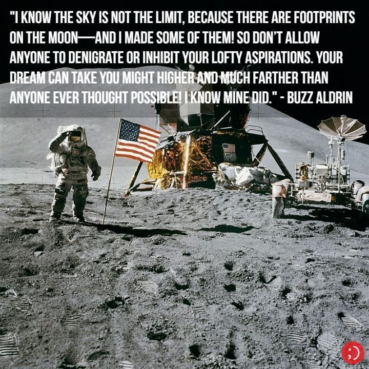 "17 Buzz Aldrin Quotes - ""I know the sky is not the limit, because there are footprints on the Moon—and I made some of them! So don't allow anyone to denigrate or inhibit your lofty aspirations. Your dream can take you might higher and much farther than anyone ever thought possible! I know mine did."""
