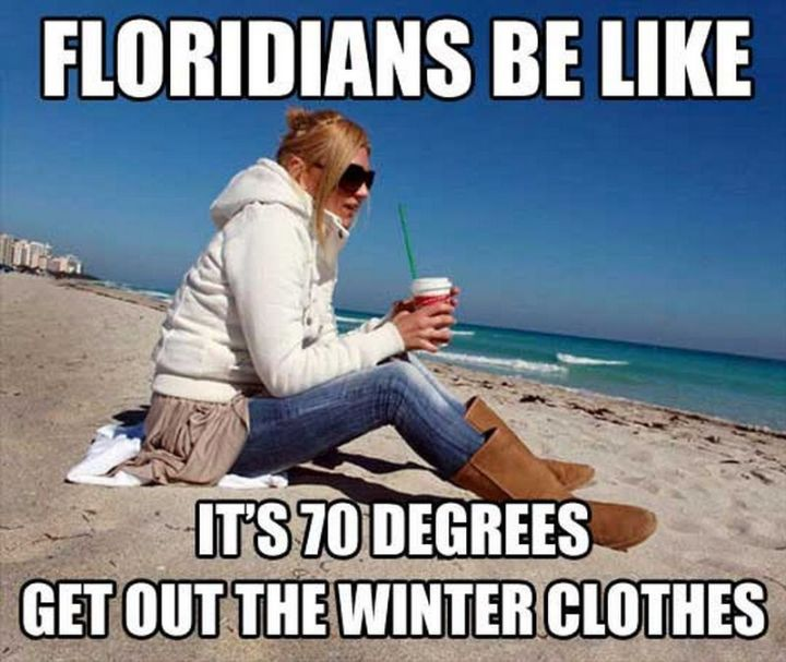 "55 Funny Winter Memes - ""Floridians be like, it's 70 degrees, get out the winter clothes."""