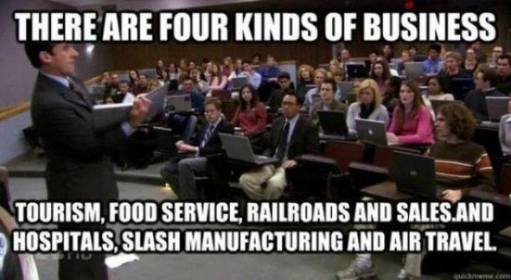 "30 Michael Scott quotes - ""There are four kinds of business. Tourism, food service, railroads, and sales. And hospitals, slash manufacturing and air travel."""