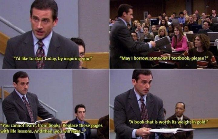 "30 Michael Scott quotes - ""I'd like to start today, by inspiring you. May I borrow someone's textbook, please? You cannot learn, from books. Replace these pages with life lessons. And then, you will have...a book that is worth its weight in gold."""