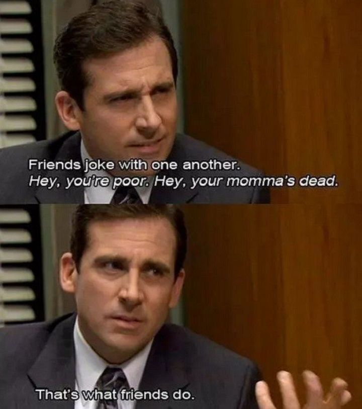 "30 Michael Scott quotes - ""Friends joke with one another. Hey, you're poor. Hey, your momma's dead. That's what friends do."""