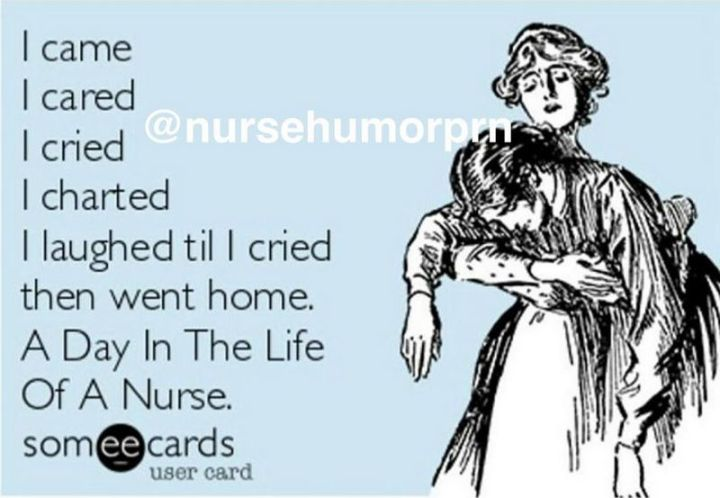 """101 Funny Nursing Memes - """"I came, I cared, I cried, I charted, I laughed til I cried, then went home. A day in the life of a nurse."""""""