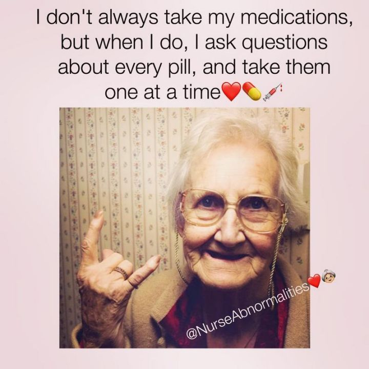 """101 Funny Nursing Memes - """"I don't always take my medications, but when I do, I ask questions about every pill, and take them one at a time."""""""