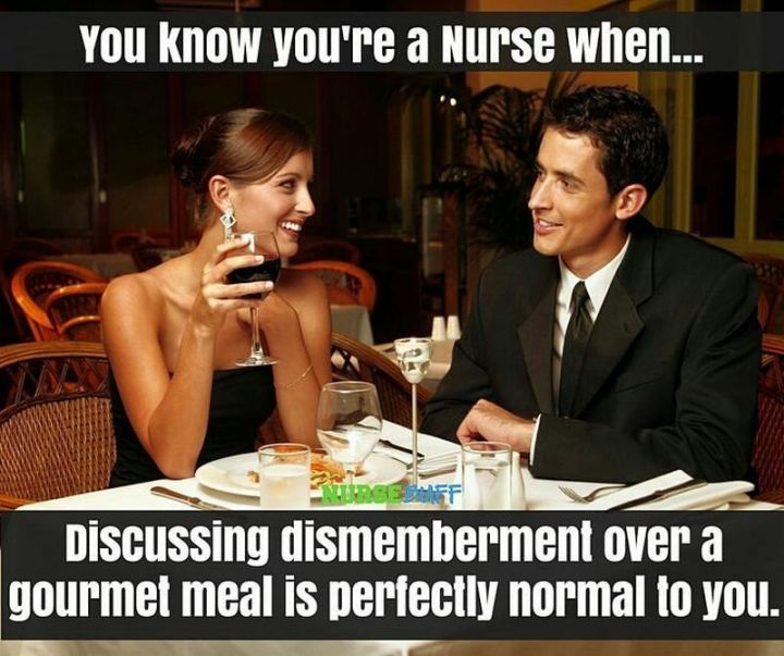 """101 Funny Nursing Memes - """"You know you're a nurse when...discussing dismemberment over a gourmet meal is perfectly normal to you."""""""