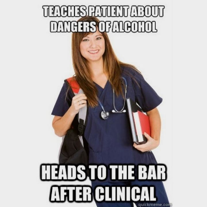 """101 Funny Nursing Memes - """"Teaches patient about dangers of alcohol. Heads to the bar after clinical."""""""