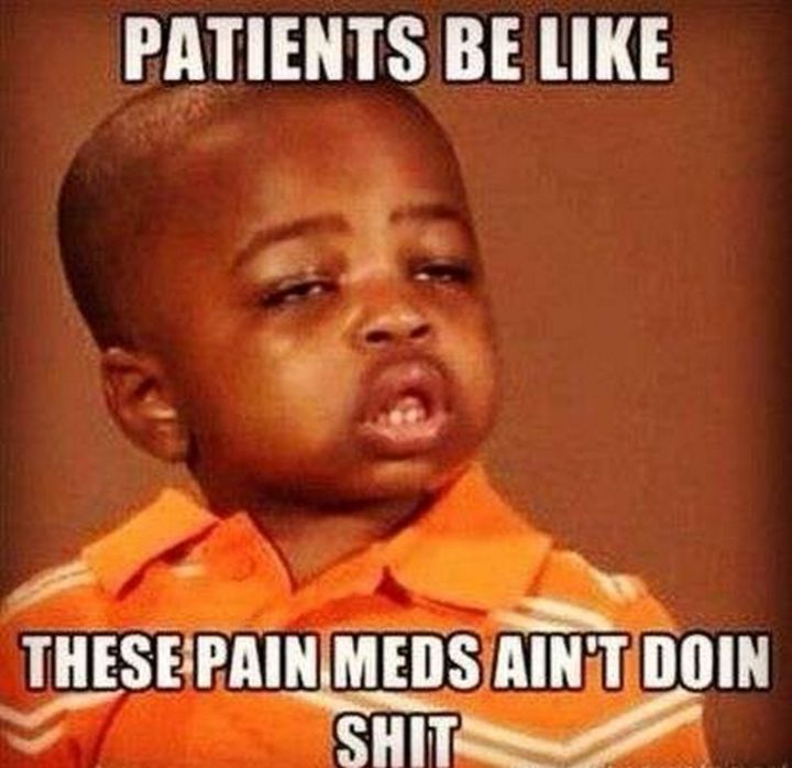 """101 Funny Nursing Memes - """"Patients be like these pain meds ain't doin' s***."""""""