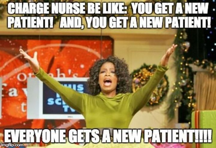 """101 Funny Nursing Memes - """"Charge nurse be like: You get a patient! And, you get a new patient! Everyone gets a new patient!!!!"""""""