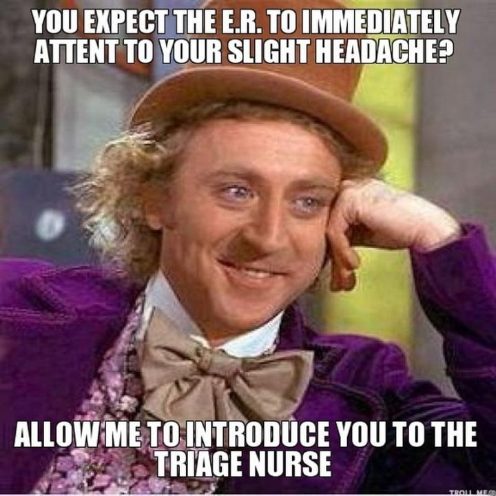 """101 Funny Nursing Memes - """"You expect the ER to immediately attend to your slight headache? Allow me to introduce you to the triage nurse."""""""