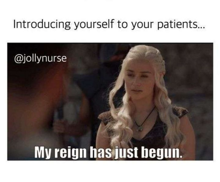 """101 Funny Nursing Memes - """"Introducing yourself to your patients...My reign has just begun."""""""
