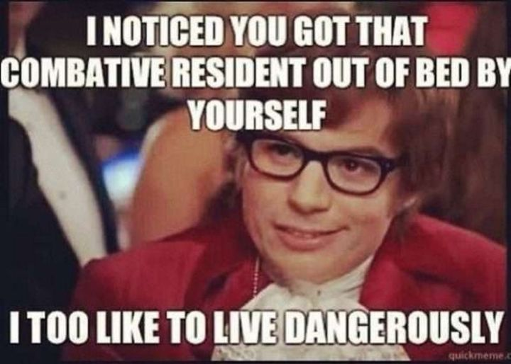 """101 Funny Nursing Memes - """"I noticed you got that combative resident out of bed by yourself. I too like to live dangerously."""""""