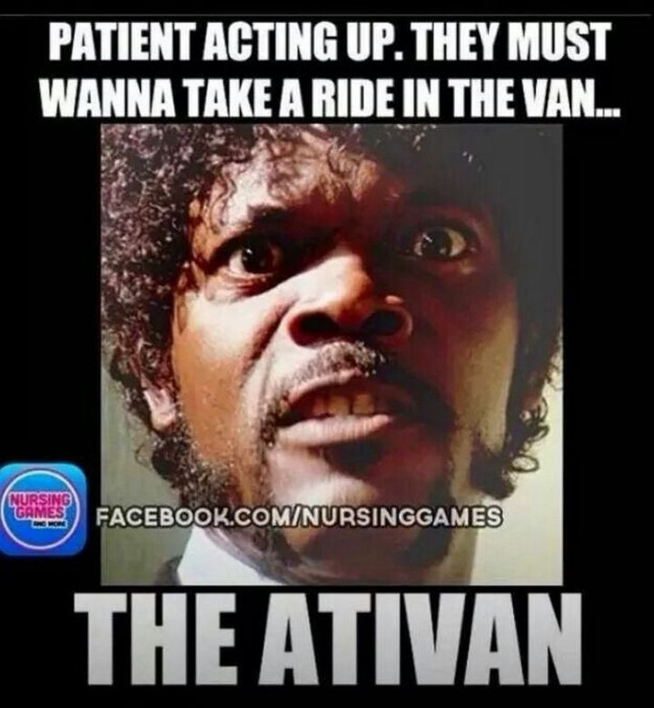 """101 Funny Nursing Memes - """"Patient acting up. They must wanna take a ride in the van...The Ativan."""""""