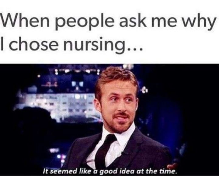"""101 Funny Nursing Memes - """"When people ask me why I chose nursing memes...It seemed like a good idea at the time."""""""