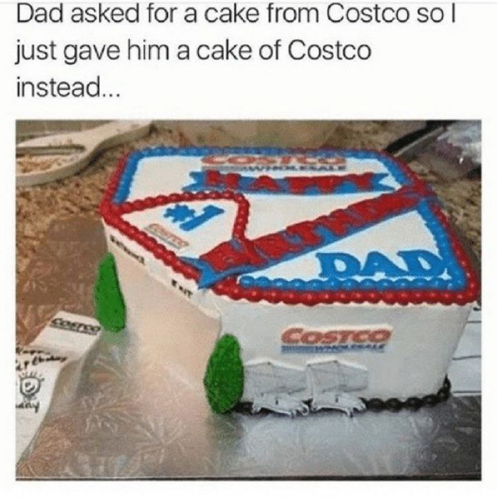 "29 Funny Costco Memes - ""Dad asked for a cake from Costco so I just gave him a cake of Costco instead..."""