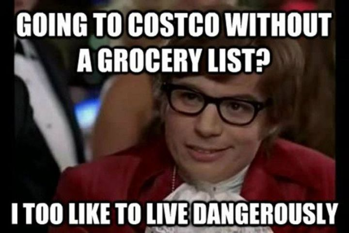 "29 Funny Costco Memes - ""Going to Costco without a grocery list? I too like to live dangerously."""